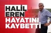 Halil Eren Hayatını Kaybetti