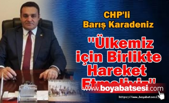 CHP'li Barış Karadeniz '' Ülkemiz için Birlikte Hareket Etmeliyiz''